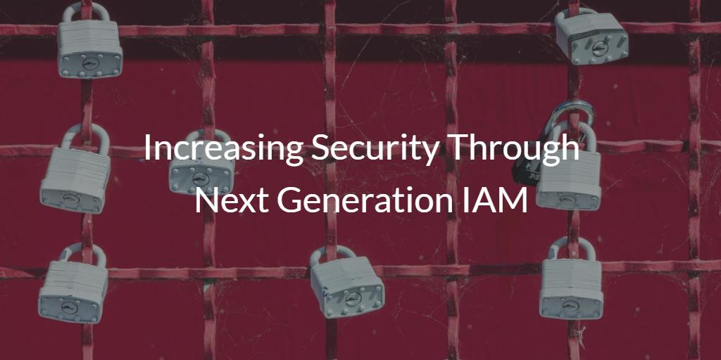 Increasing Security through Next Generation IAM