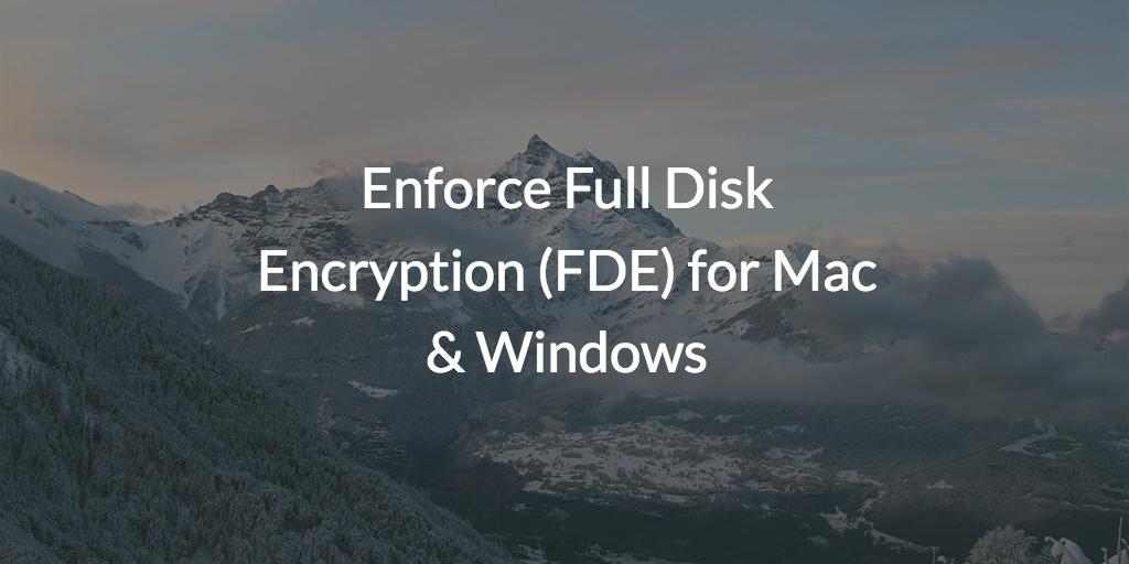 Enforce Full Disk Encryption (FDE) for Mac & Windows