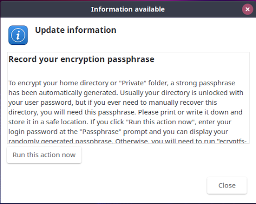 Once back in, a pop-up notification will display on the desktop giving you (or the user at their machine, if you are performing this process remotely) the next steps to take to record a passphrase that will be used to recover your home directory. IF a user is not present, the passphrase can be recorded via the terminal (see below).