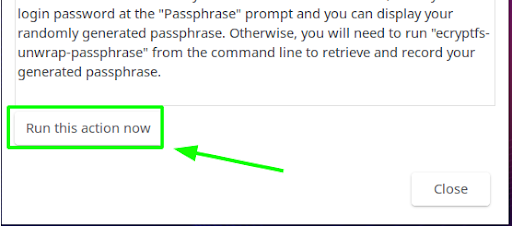 """Now that you have confirmed read/write capabilities, you should print out or record the passphrase; to do this, head back to the pop-up window and press the """"Run this action now"""" button; or, if you are running this tutorial remotely via a terminal, you will need to run the ecryptfs-unwrap-passphrase command instead (see below)."""