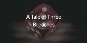 A Tale of Three Breaches
