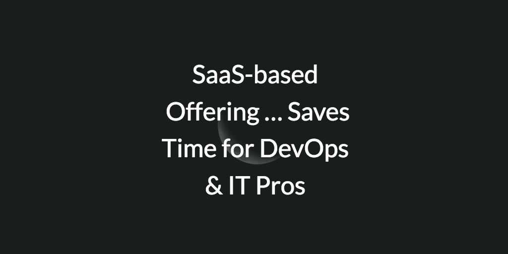 SaaS-based Offering … Saves Time for DevOps & IT Pros