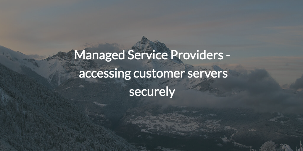 Managed Service Providers - accessing customer servers securely
