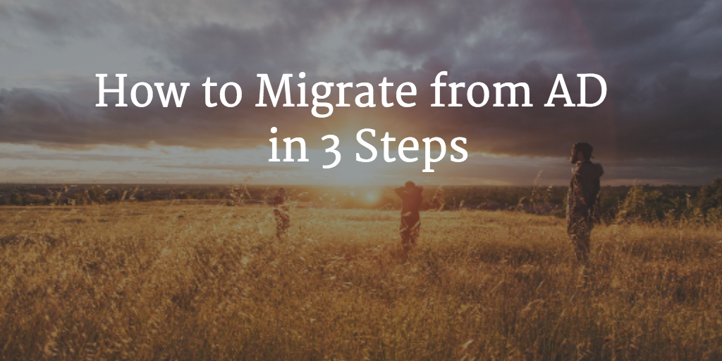 How to Migrate from AD in 3 Steps