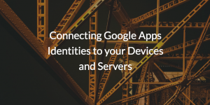 Connecting Google Apps Identities to your Devices and Servers
