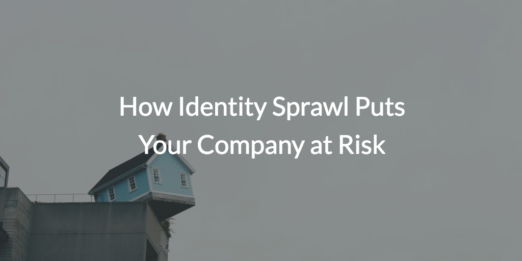 How Identity Sprawl Puts Your Company at Risk