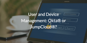 User and Device Management: Okta® or JumpCloud®?