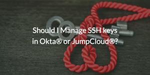 Should I Manage SSH keys in Okta® or JumpCloud®?