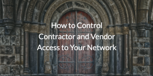 How to Control Contractor and Vendor Access to Your Network