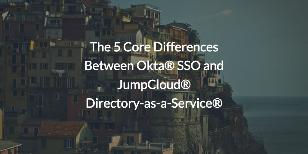 The 5 Core Differences Between Okta® SSO and JumpCloud® Directory-as-a-Service®