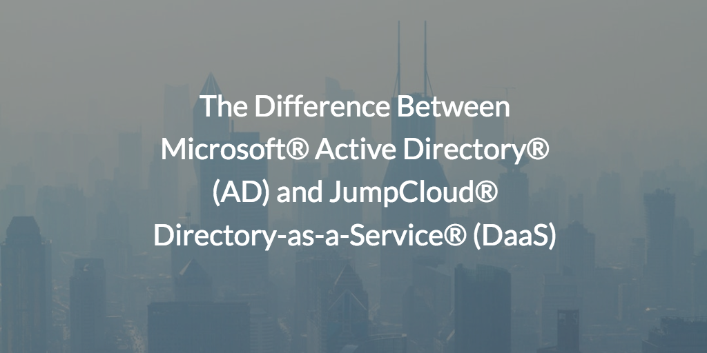 The Difference Between Microsoft® Active Directory® (AD) and JumpCloud® Directory-as-a-Service® (DaaS)