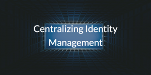 Centralizing Identity Management