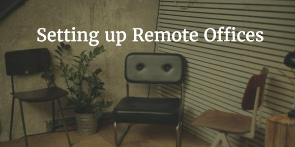 Modern Approach to Setting up Remote Offices