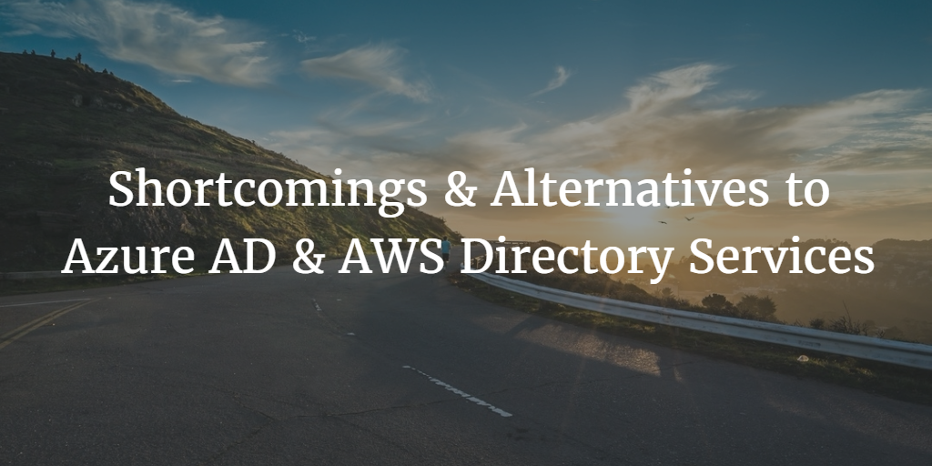 Shortcomings & Alternatives to Azure AD & AWS Directory Services