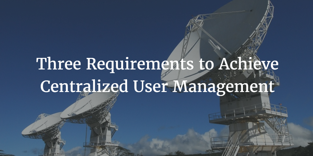 Three Requirements to Achieve Centralized User Management