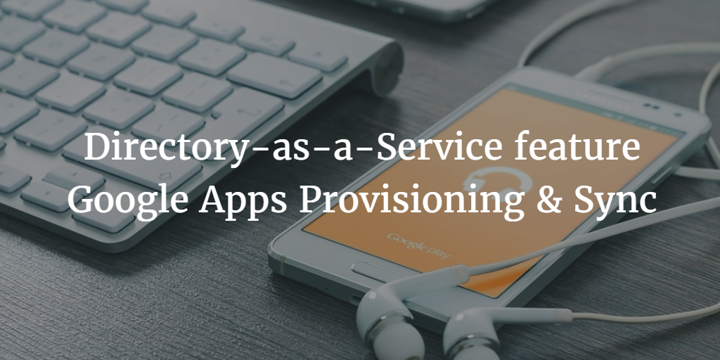 Directory-as-a-Service feature Google Apps Provisioning & Sync
