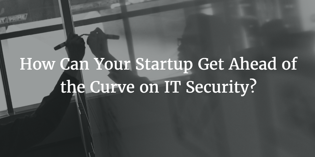 How Can Your Startup Get Ahead of the Curve on IT Security