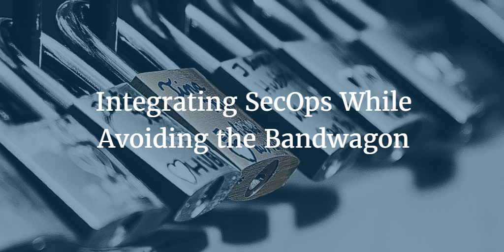 Integrating SecOps While Avoiding the Bandwagon