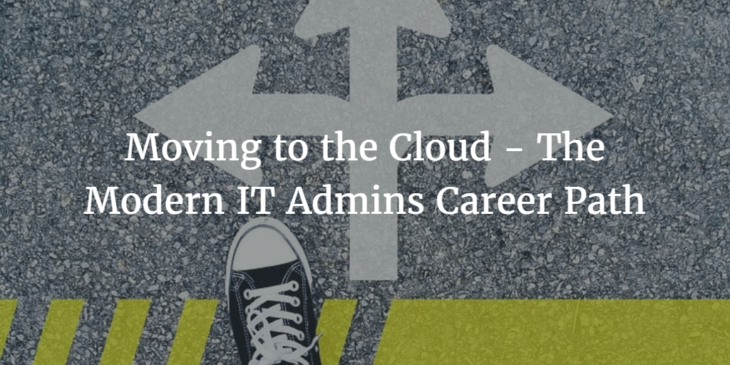 Moving to the Cloud - The Modern IT Admins Career Path