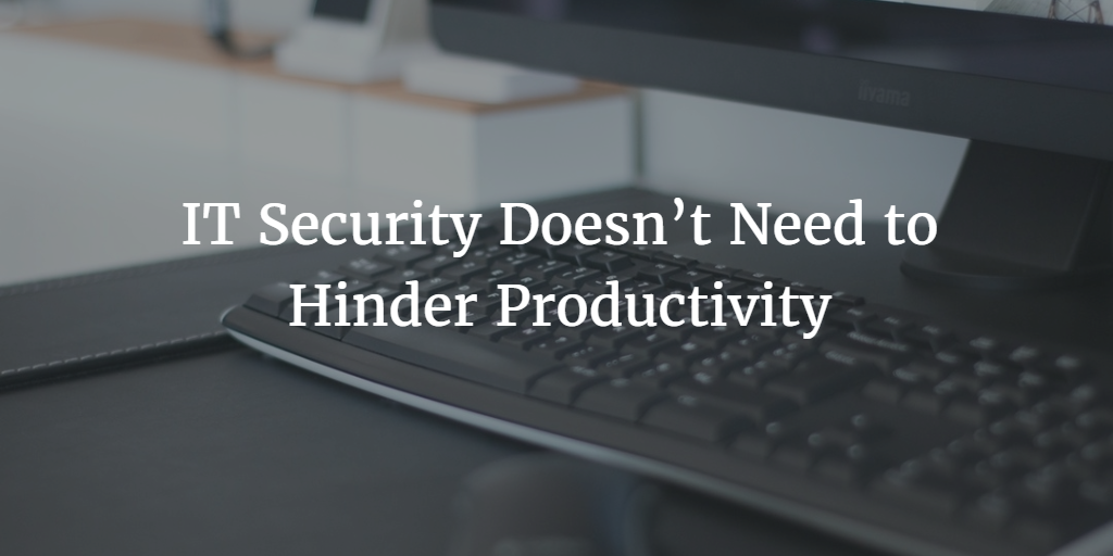 IT Security Doesn't Need to Hinder Productivity