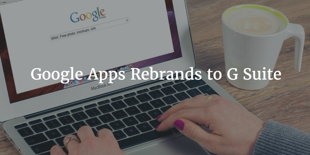 Google Apps Rebrands to G Suite [What Does this Mean for You?]