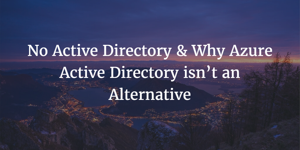 No Active Directory & Why Azure Active Directory isn't an Alternative