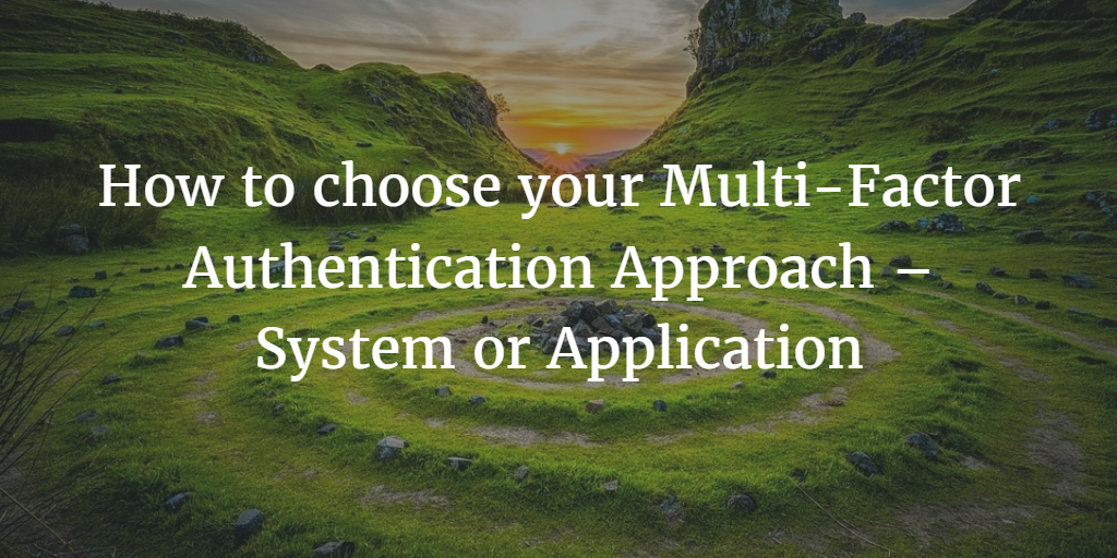 How to choose your Multi-Factor Authentication Approach – System or Application