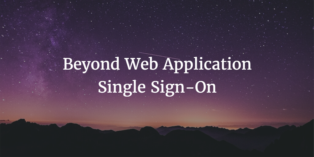 Beyond Web Application Single Sign-On