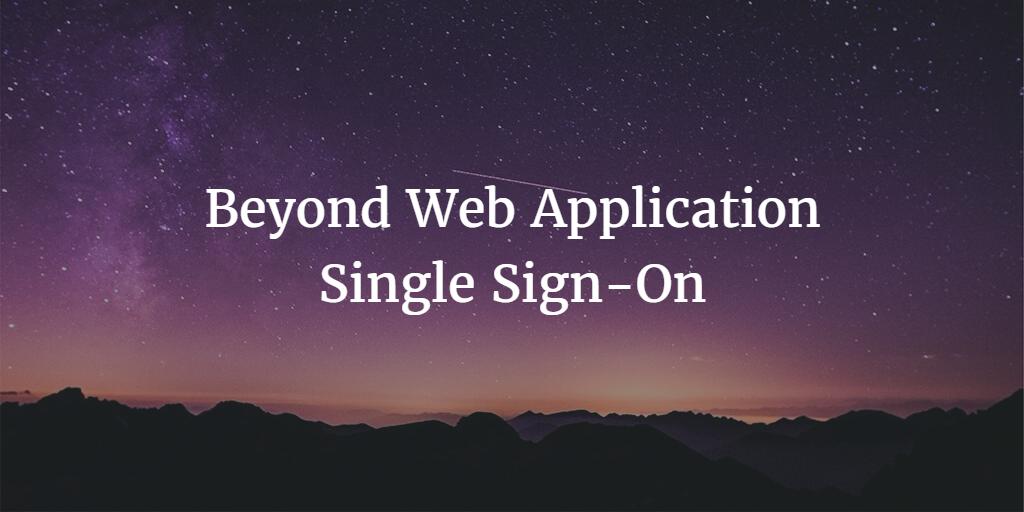 Beyond Web Application Single Sign-On