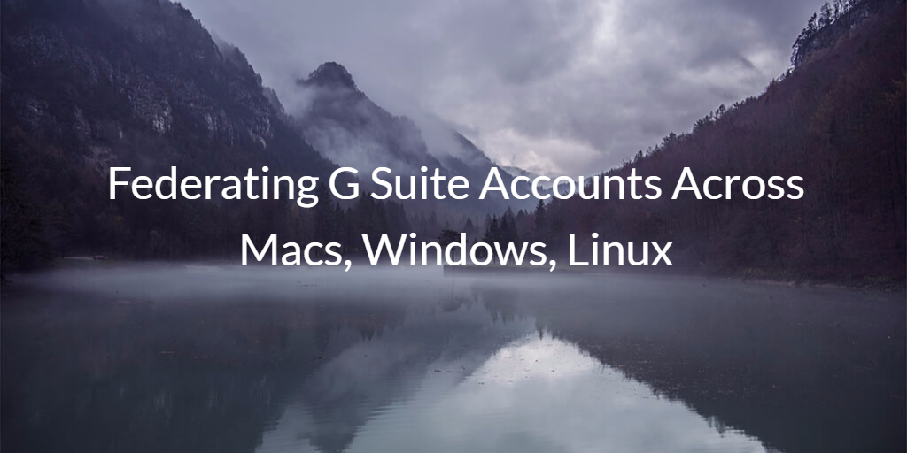 Federating G Suite Accounts Across Macs, Windows, Linux