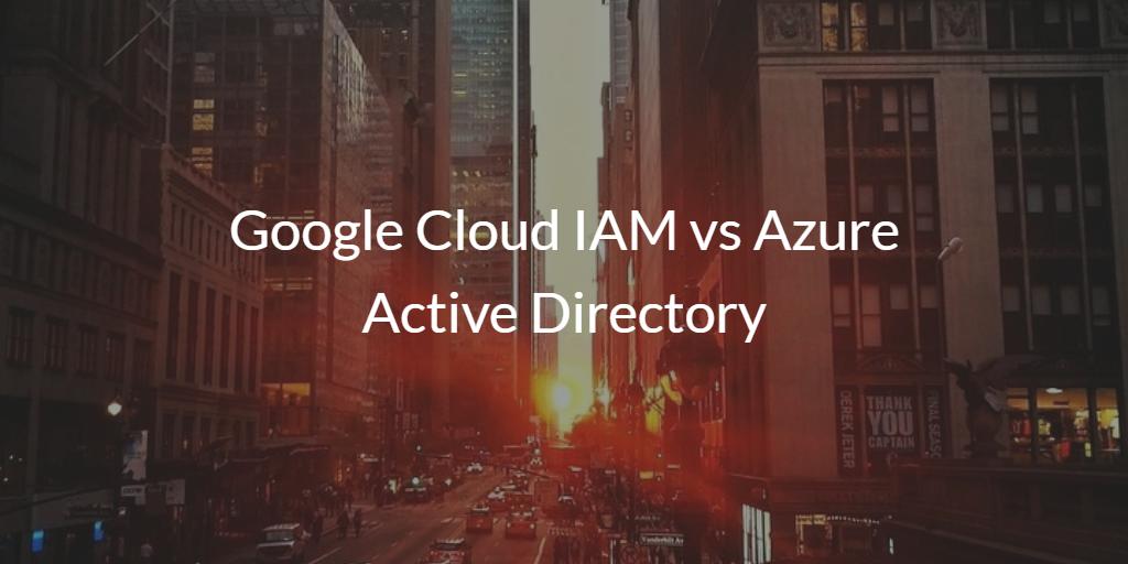 Google Cloud IAM vs Azure Active Directory
