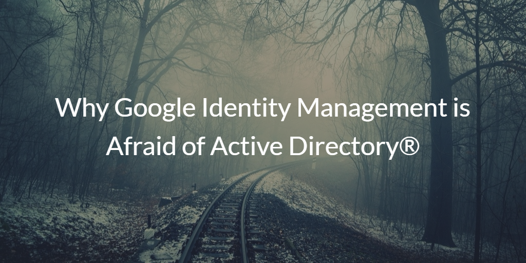 Why Google Identity Management is Afraid of Active Directory