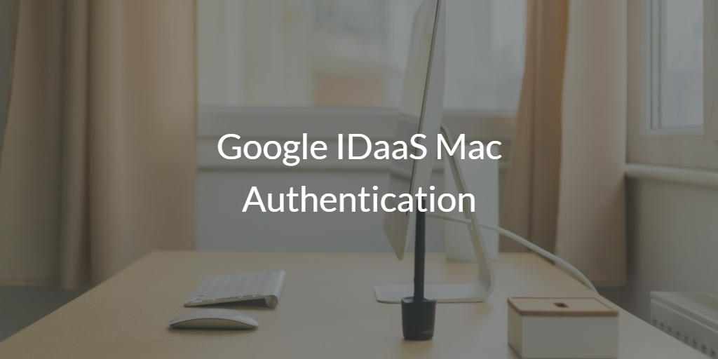 Google IDaaS Mac authentication