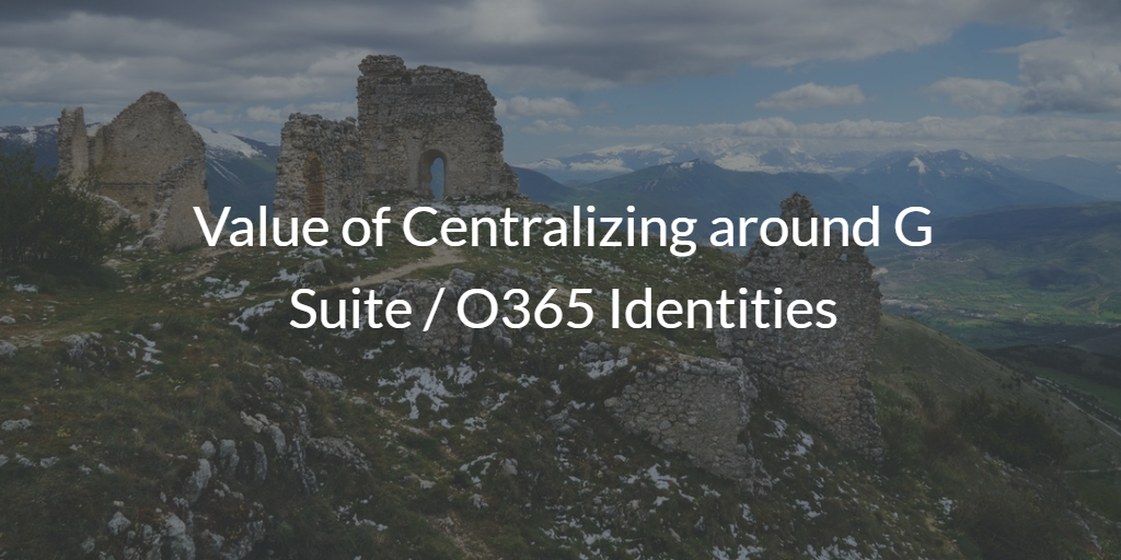 Value of Centralizing identities around G Suite / O365