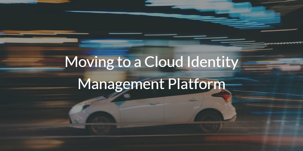 Moving to a Cloud Identity Management Platform