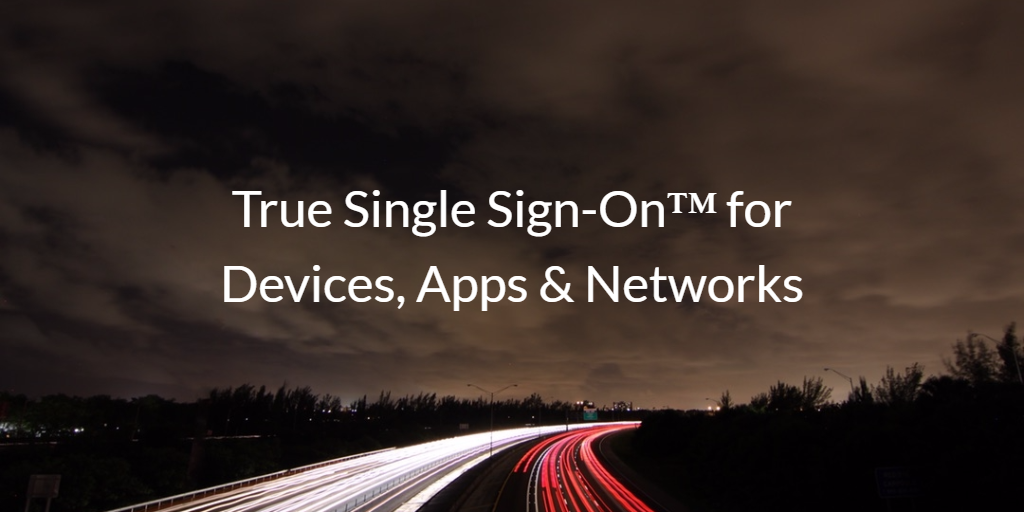 True Single Sign-On for Devices, Apps & Networks