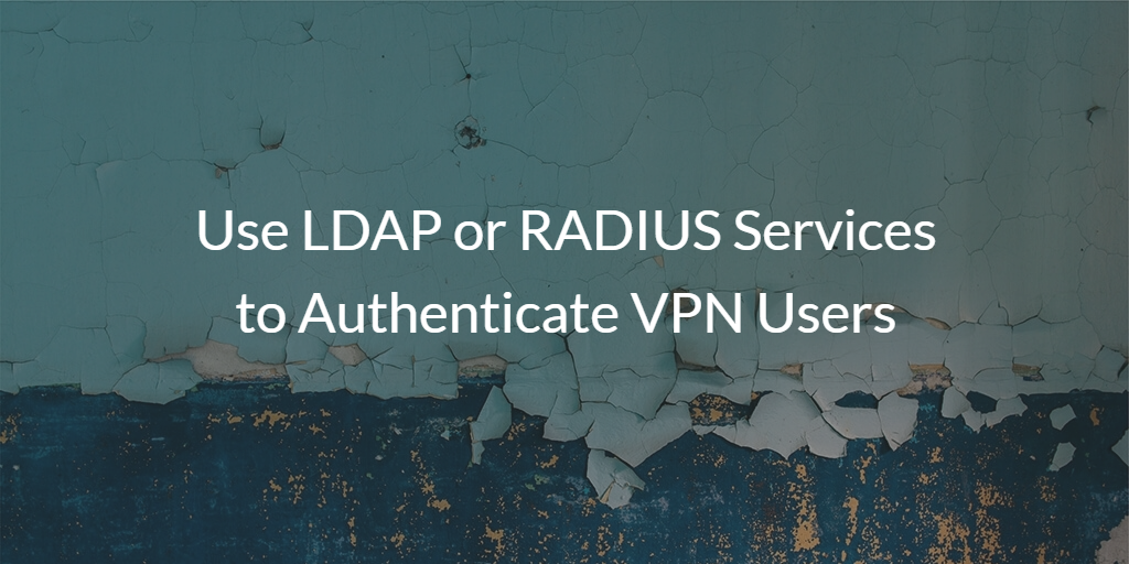 Use LDAP or RADIUS Services to Authenticate VPN Users