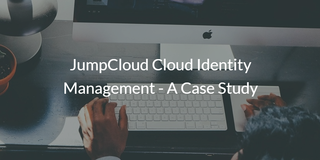 JumpCloud Cloud Identity Management - A Case Study