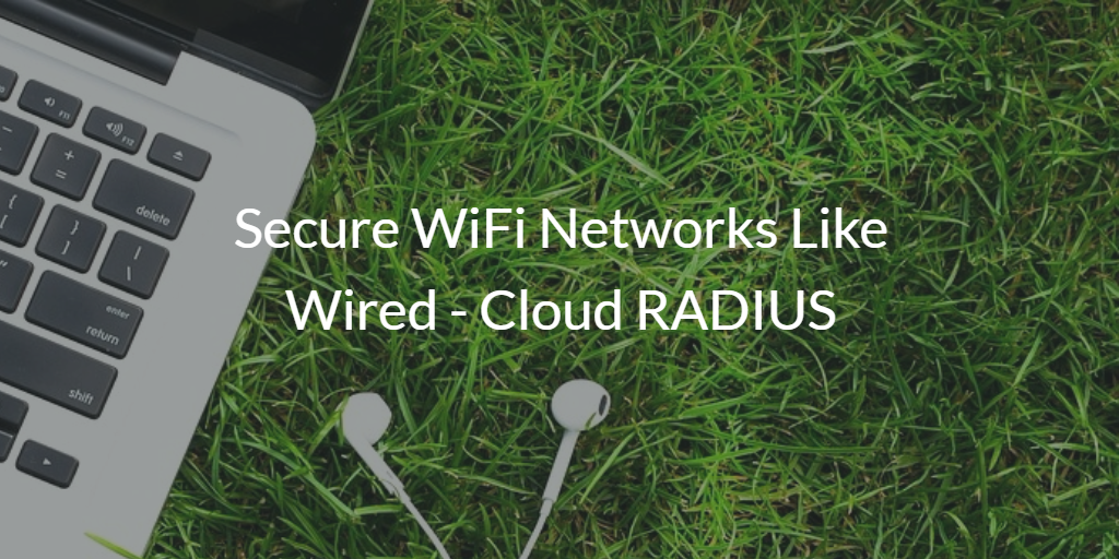 Secure WiFi Networks Like Wired - Cloud RADIUS