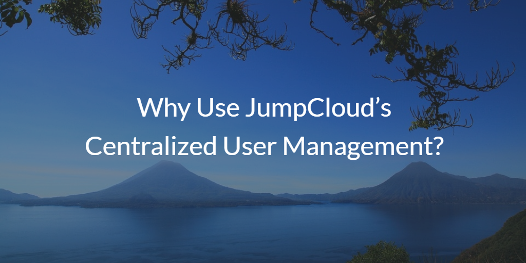 Why Use JumpCloud's Centralized User Management