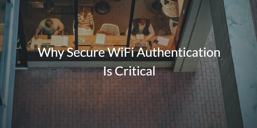 Why Secure WiFi Authentication Is Critical