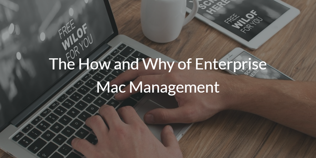 The How and Why of Enterprise Mac Management