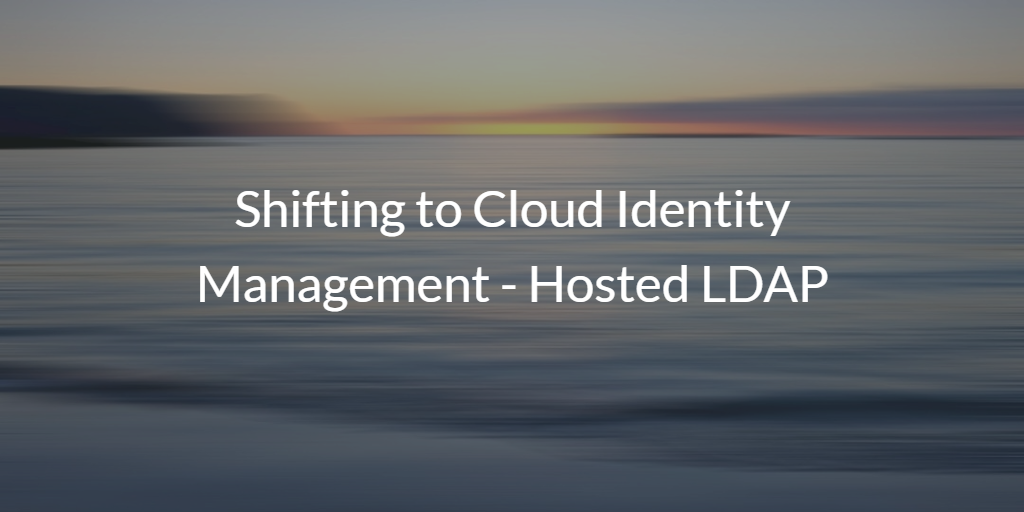 Shifting to Cloud Identity Management - Hosted LDAP