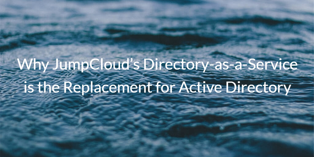 JumpCloud's Directory-as-a-Service is the Replacement for Active Directory