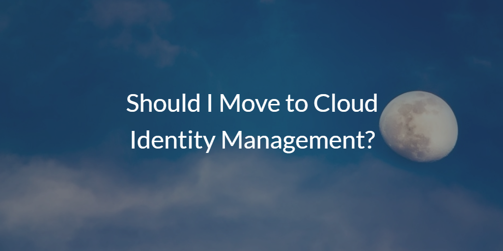 Should I Move to Cloud Identity Management