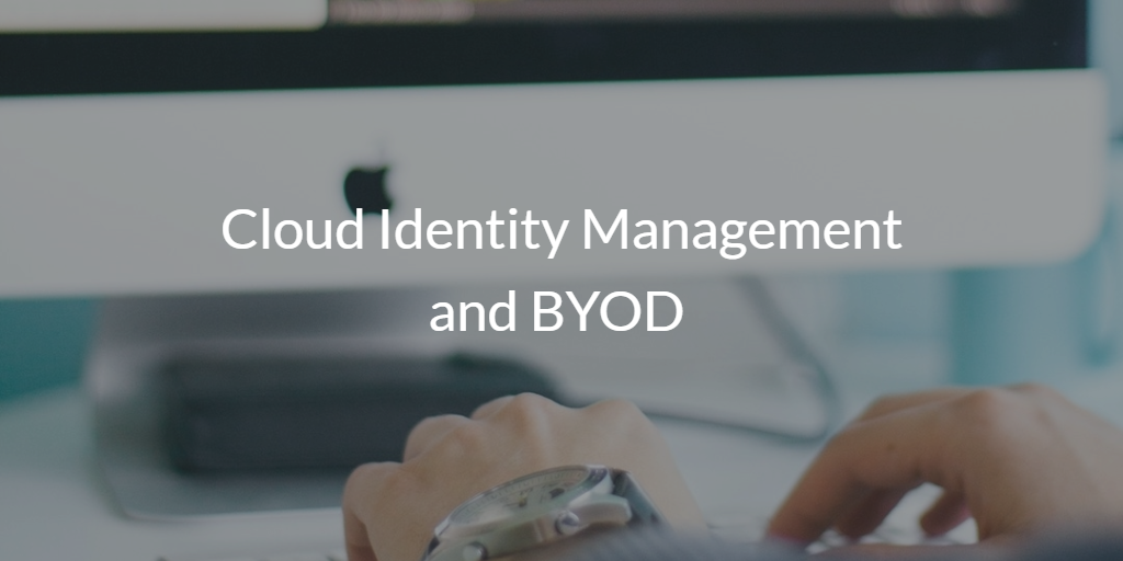 Cloud Identity Management and BYOD