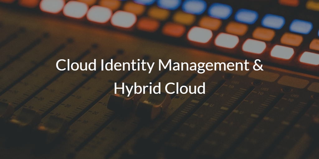 Cloud Identity Management & Hybrid Cloud