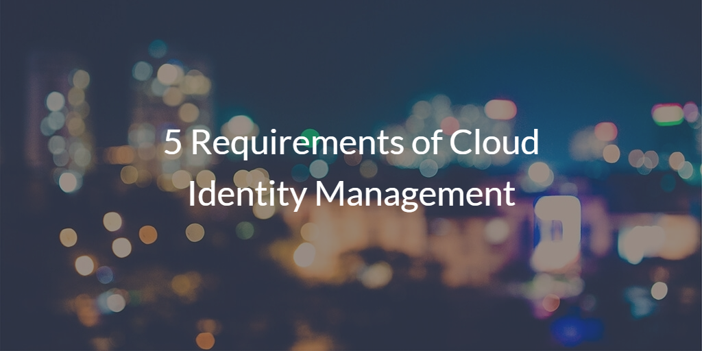 5 Requirements of Cloud Identity Management