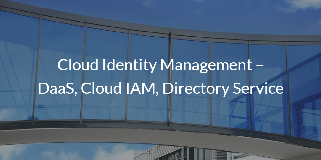 Cloud Identity Management – DaaS, Cloud IAM, Directory Service