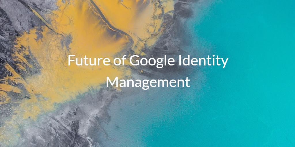 Future of Google Identity Management